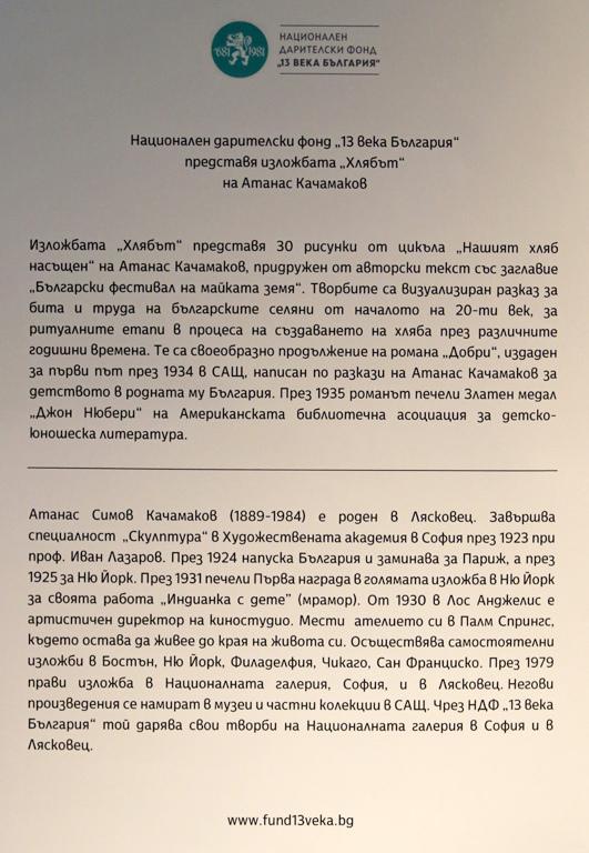 <p>Изложбата &bdquo;Хлябът&ldquo; от цикъла &bdquo;Нашият хляб насъщен&ldquo; на Атанас Качамаков, може да посетите до 31 януари 2020, в галерия &bdquo;Средец&ldquo; на Министерство на културата на бул. &quot;Ал. Стамболийски&quot; № 17, София. Творбите в експозицията са от фонда на НДФ &quot;13 века България&quot;.</p>