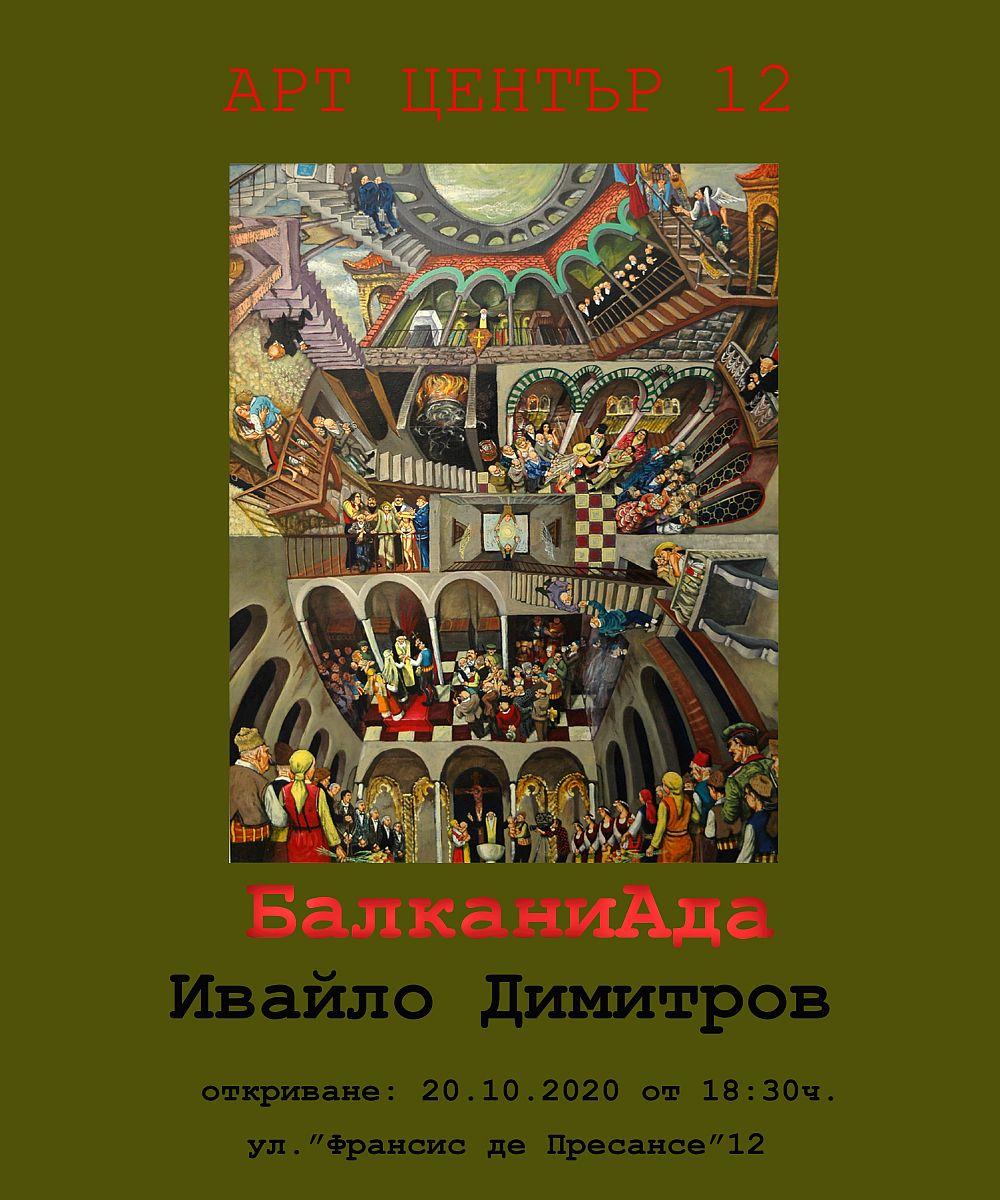 <p>Изложбата живопис &bdquo;БалканиАда&rdquo; от Ивайло Димитров, може да бъде видяна до 3 ноември 2020 г. в АРТ ЦЕНТЪР 12 на ул. &bdquo;Франсис де Пресансе&ldquo; 12 в София, като се спазват всички необходими мерки за безопасност</p>  <p>&nbsp;</p>